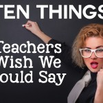 10 Things Teachers Wish We Could Say