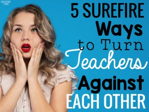 Five Surefire Ways to Turn Teachers Against Each Other