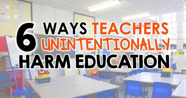 6 Ways Teachers Can Unintentionally Harm Education