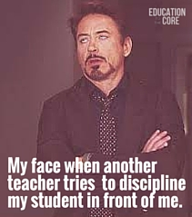 There is nothing worse than another teacher undermining your authority when they don't know the whole story.
