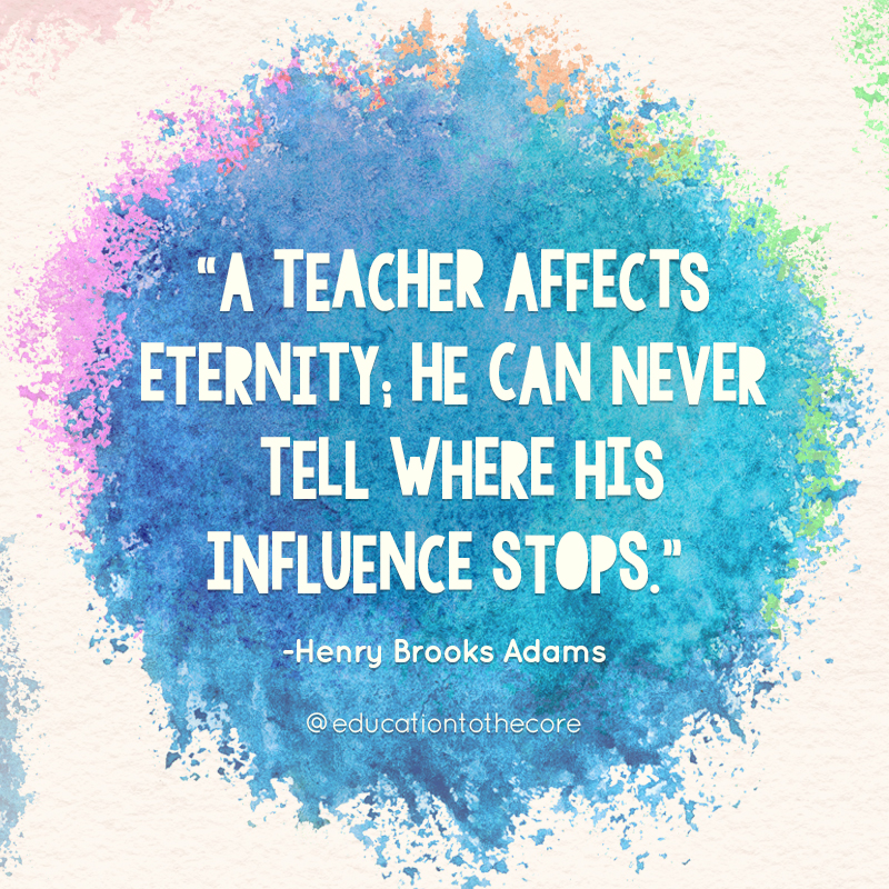 A teacher affects eternity: He can never tell where his influence stops.