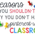 8 Reasons Why You Shouldn't Feel Guilty Your Classroom Isn't Pinterest-Worthy