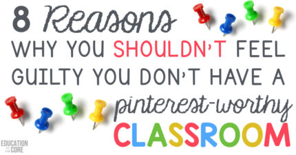 8 Reasons Why You Shouldn't Feel Guilty You Don't Have a Pinterest-Worthy Classroom