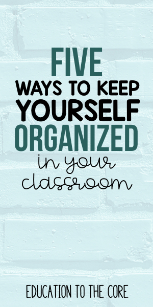 5 Ways to Keep Yourself Organized in Your Classroom