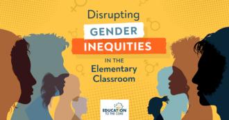 Disrupting Gender Inequities in the Elementary Classroom